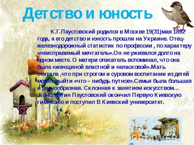 Детство и юность К.Г.Паустовский родился в Москве 19(31)мая 1892 года, а его детство и юность прошли на Украине. Отец-железнодорожный статистик по профессии , по характеру «неисправимый мечтатель».Он не уживался долго на одном месте. О матери описат…