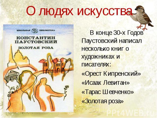О людях искусства В конце 30-х Годов Паустовский написал несколько книг о художниках и писателях:«Орест Кипренский»«Исаак Левитан»«Тарас Шевченко»«Золотая роза»