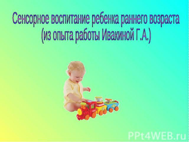 Сенсорное воспитание ребенка раннего возраста (из опыта работы Ивакиной Г.А.)