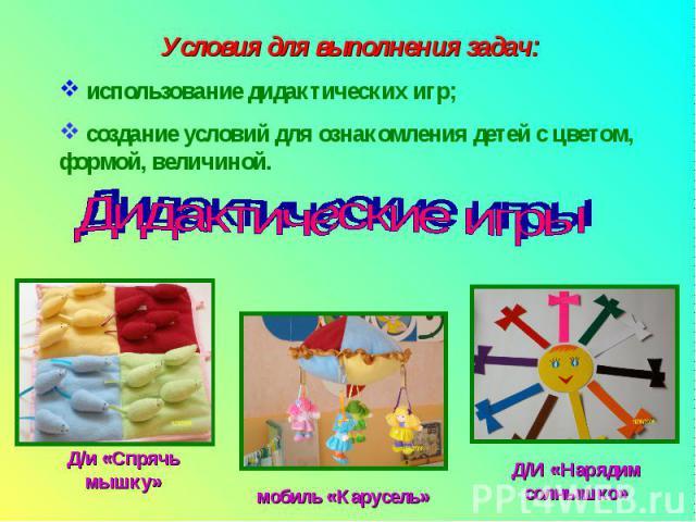 Условия для выполнения задач: использование дидактических игр; создание условий для ознакомления детей с цветом, формой, величиной.