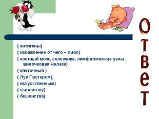 ( антигены)( избавление от чего – либо)( костный мозг, селезенка, лимфатические