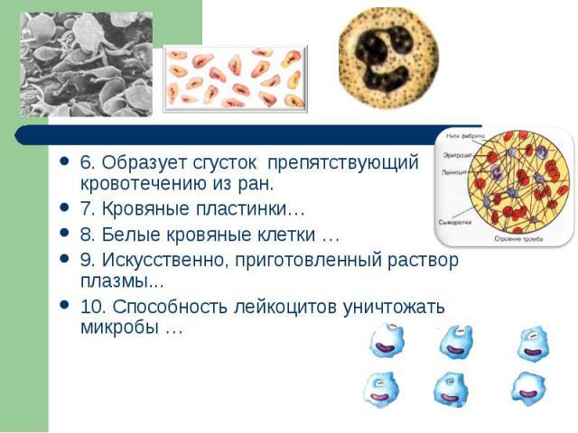 6. Образует сгусток препятствующий кровотечению из ран.7. Кровяные пластинки…8. Белые кровяные клетки …9. Искусственно, приготовленный раствор плазмы...10. Способность лейкоцитов уничтожать микробы …
