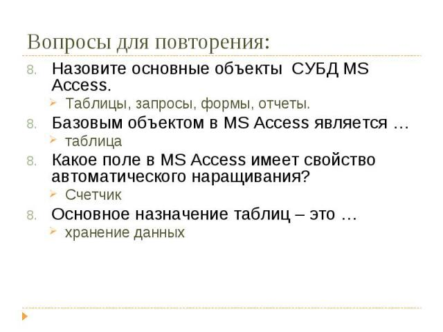 Назовите основные объекты СУБД MS Access.Таблицы, запросы, формы, отчеты.Базовым объектом в MS Access является …таблицаКакое поле в MS Access имеет свойство автоматического наращивания?СчетчикОсновное назначение таблиц – это …хранение данных