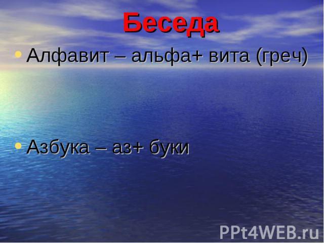 БеседаАлфавит – альфа+ вита (греч) Азбука – аз+ буки