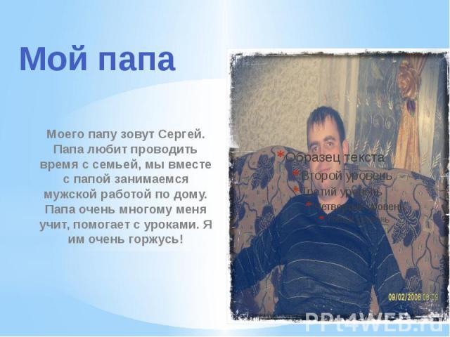 Моего папу зовут Сергей. Папа любит проводить время с семьей, мы вместе с папой занимаемся мужской работой по дому. Папа очень многому меня учит, помогает с уроками. Я им очень горжусь!