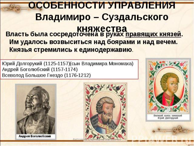 ОСОБЕННОСТИ УПРАВЛЕНИЯ Владимиро – Суздальского княжестваВласть была сосредоточена в руках правящих князей. Им удалось возвыситься над боярами и над вечем. Князья стремились к единодержавию.