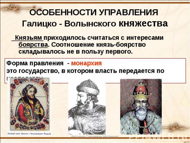 ОСОБЕННОСТИ УПРАВЛЕНИЯ Галицко - Волынского княжестваКнязьям приходилось считаться с интересами боярства. Соотношение князь-боярство складывалось не в пользу первого.Форма правления - монархияэто государство, в котором власть передается по наследству