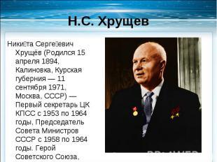 Никита Сергеевич Хрущёв (Родился 15 апреля 1894, Калиновка, Курская губерния — 1