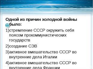 Одной из причин холодной войны было:стремление СССР окружить себя поясом прокомм