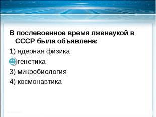 В послевоенное время лженаукой в СССР была объявлена:1) ядерная физика2) генетик