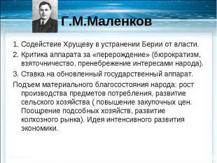 1. Содействие Хрущеву в устранении Берии от власти.2. Критика аппарата за «перер