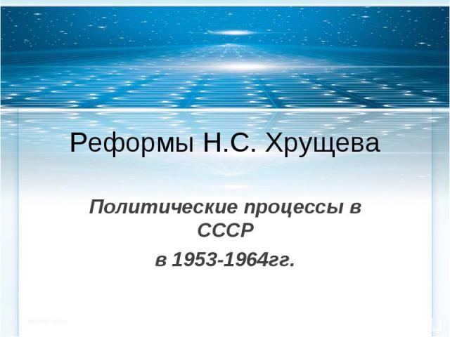 Реформы Н.С. ХрущеваПолитические процессы в СССРв 1953-1964гг.