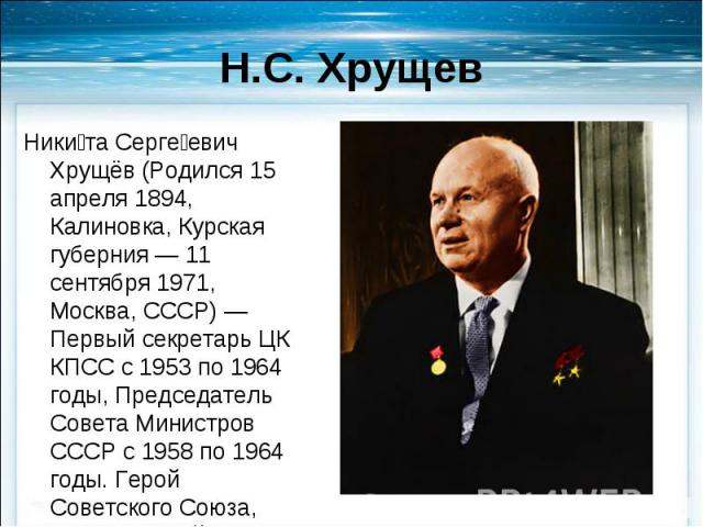 Никита Сергеевич Хрущёв (Родился 15 апреля 1894, Калиновка, Курская губерния — 11 сентября 1971, Москва, СССР) — Первый секретарь ЦК КПСС с 1953 по 1964 годы, Председатель Совета Министров СССР с 1958 по 1964 годы. Герой Советского Союза, трижды Гер…