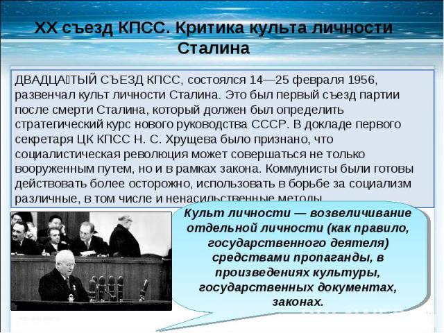 ДВАДЦАТЫЙ СЪЕЗД КПСС, состоялся 14—25 февраля 1956, развенчал культ личности Сталина. Это был первый съезд партии после смерти Сталина, который должен был определить стратегический курс нового руководства СССР. В докладе первого секретаря ЦК КПСС Н.…
