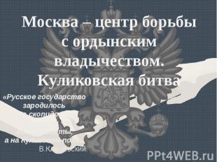 Москва – центр борьбы с ордынским владычеством. Куликовская битва«Русское госуда