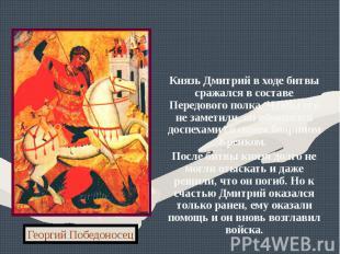 Князь Дмитрий в ходе битвы сражался в составе Передового полка. Чтобы его не зам