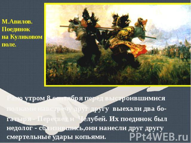 Рано утром 8 сентября перед выстроившимися Рано утром 8 сентября перед выстроившимися полками навстречу друг другу выехали два бо-гатыря - Пересвет и Челубей. Их поединок был недолог - сблизившись,они нанесли друг другу смертельные удары копьями.