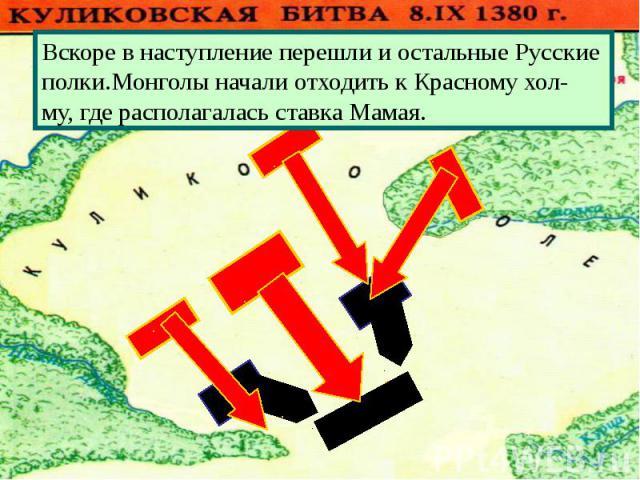Вскоре в наступление перешли и остальные Русские полки.Монголы начали отходить к Красному хол-му, где располагалась ставка Мамая.