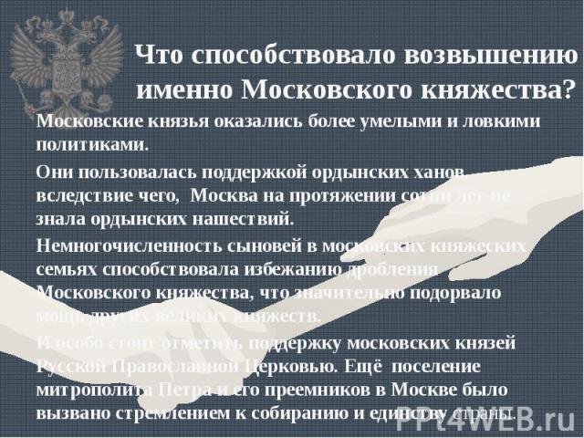 Что способствовало возвышению именно Московского княжества?Московские князья оказались более умелыми и ловкими политиками. Они пользовалась поддержкой ордынских ханов, вследствие чего, Москва на протяжении сотни лет не знала ордынских нашествий.Немн…