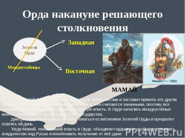 Орда накануне решающего столкновенияХан Золотой Орды Узбек ещё в 1312 году принял ислам и заставил принять его других ордынцев. По исламским законам дети от всех жён считаются законными, поэтому все сыновья ханов могли претендовать на ханскую власть…