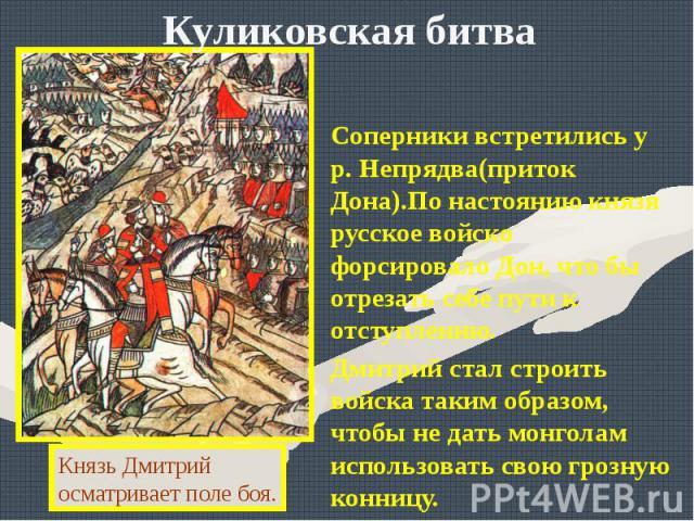 Куликовская битваСоперники встретились у р. Непрядва(приток Дона).По настоянию князя русское войско форсировало Дон, что бы отрезать себе пути к отступлению.Дмитрий стал строить войска таким образом, чтобы не дать монголам использовать свою грозную …
