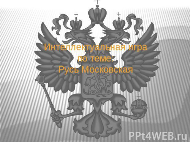 Интеллектуальная играпо теме:Русь Московская