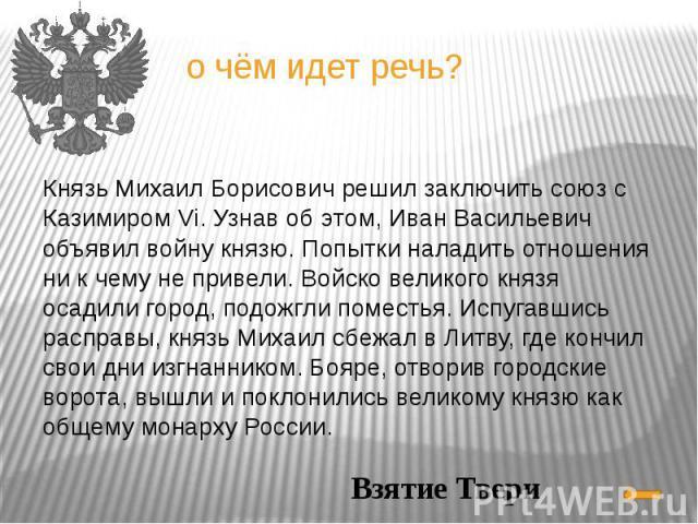 Князь Михаил Борисович решил заключить союз с Казимиром Vi. Узнав об этом, Иван Васильевич объявил войну князю. Попытки наладить отношения ни к чему не привели. Войско великого князя осадили город, подожгли поместья. Испугавшись расправы, князь Миха…