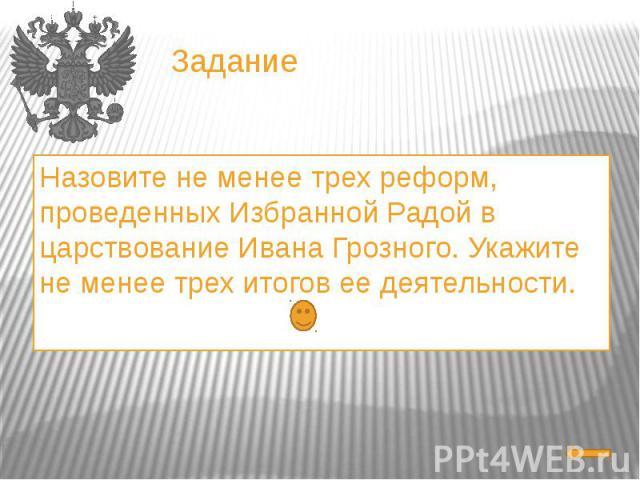 ЗаданиеНазовите не менее трех реформ, проведенных Избранной Радой в царствование Ивана Грозного. Укажите не менее трех итогов ее деятельности.
