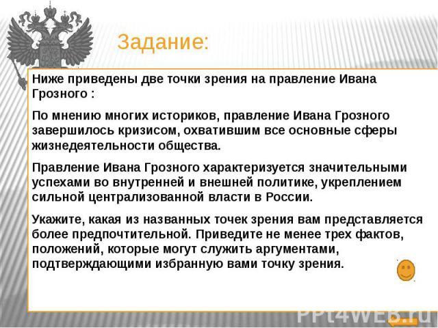 Задание:Ниже приведены две точки зрения на правление Ивана Грозного :По мнению многих историков, правление Ивана Грозного завершилось кризисом, охватившим все основные сферы жизнедеятельности общества.Правление Ивана Грозного характеризуется значите…