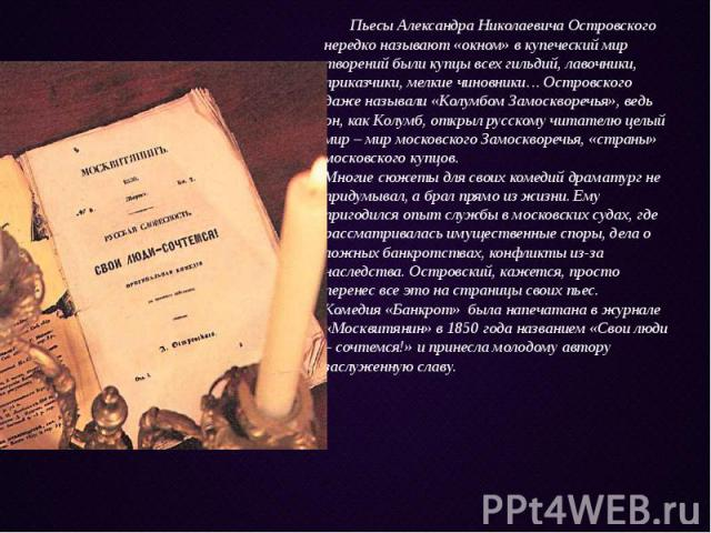 Пьесы Александра Николаевича Островского нередко называют «окном» в купеческий мир творений были купцы всех гильдий, лавочники, приказчики, мелкие чиновники… Островского даже называли «Колумбом Замоскворечья», ведь он, как Колумб, открыл русскому чи…