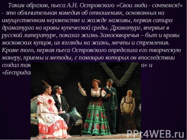 Таким образом, пьеса А.Н. Островского «Свои люди - сочтемся!» - это обличительная комедия об отношениях, основанных на имущественном неравенстве и жажде наживы, первая сатира драматурга на нравы купеческой среды. Драматург, впервые в русской литерат…