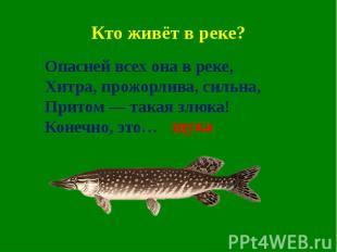 Кто живёт в реке?Опасней всех она в реке,Хитра, прожорлива, сильна,Притом — така