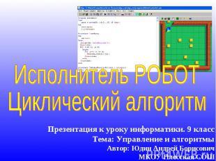 Исполнитель РОБОТ Циклический алгоритм Презентация к уроку информатики. 9 класс