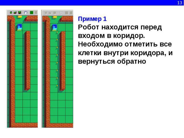 Пример 1Робот находится перед входом в коридор. Необходимо отметить все клетки внутри коридора, и вернуться обратно