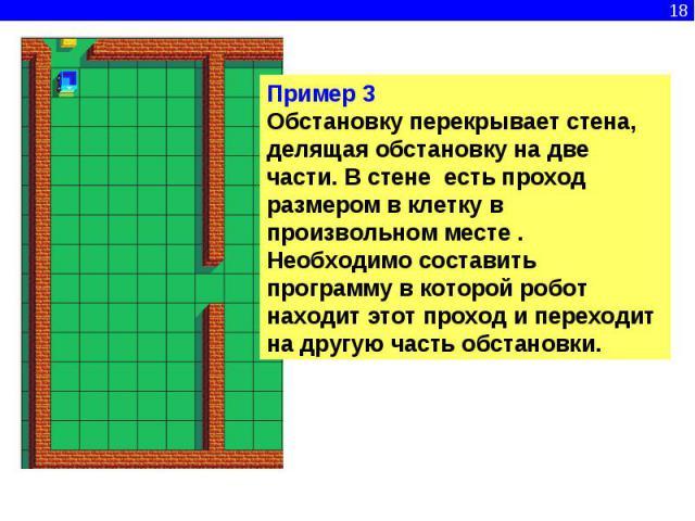 Пример 3Обстановку перекрывает стена, делящая обстановку на две части. В стене есть проход размером в клетку в произвольном месте . Необходимо составить программу в которой робот находит этот проход и переходит на другую часть обстановки.