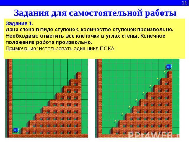 Задания для самостоятельной работыЗадание 1.Дана стена в виде ступенек, количество ступенек произвольно. Необходимо отметить все клеточки в углах стены. Конечное положение робота произвольно. Примечание: использовать один цикл ПОКА