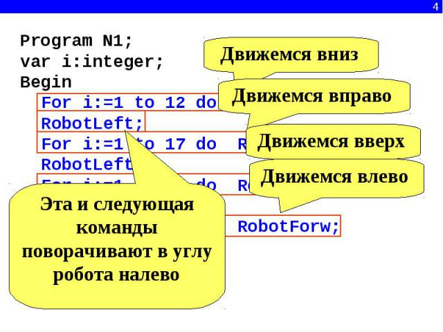 Program N1;var i:integer;Begin For i:=1 to 12 do RobotForw; RobotLeft; For i:=1 to 17 do RobotForw; RobotLeft; For i:=1 to 12 do RobotForw; RobotLeft; For i:=1 to 17 do RobotForw; RobotLeft;end.Эта и следующая команды поворачивают в углу робота налево