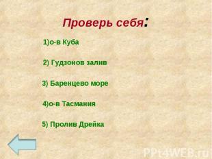 Проверь себя:1)о-в Куба 2) Гудзонов залив 3) Баренцево море 4)о-в Тасмания 5) Пр