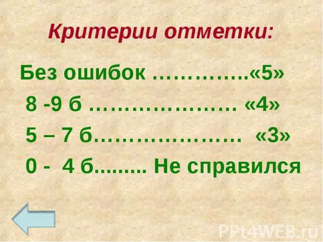 Критерии отметки:Без ошибок …………..«5» 8 -9 б ………………… «4» 5 – 7 б………………… «3» 0 - 4 б......... Не справился