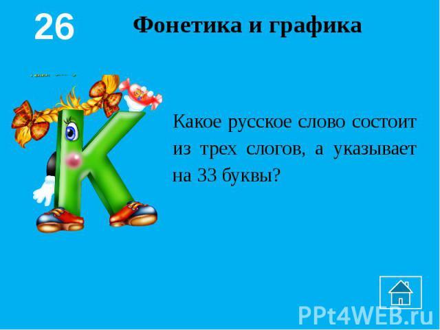 Фонетика и графикаКакое русское слово состоит из трех слогов, а указывает на 33 буквы?
