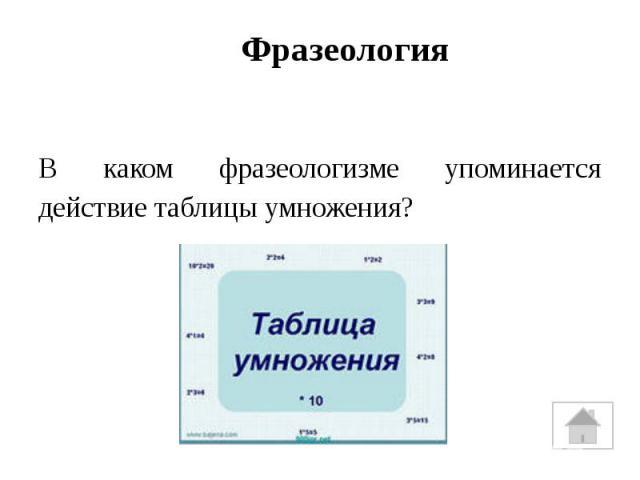 ФразеологияВ каком фразеологизме упоминается действие таблицы умножения?