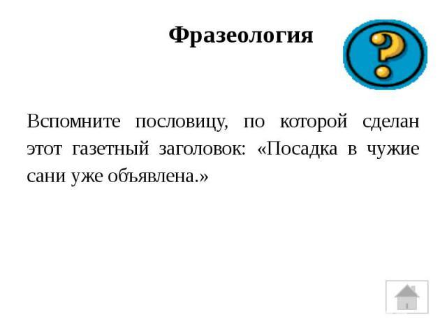 ФразеологияВспомните пословицу, по которой сделан этот газетный заголовок: «Посадка в чужие сани уже объявлена.»