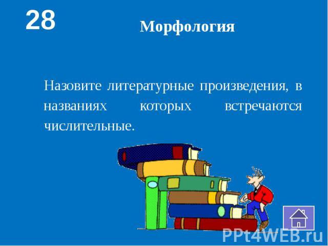 МорфологияНазовите литературные произведения, в названиях которых встречаются числительные.