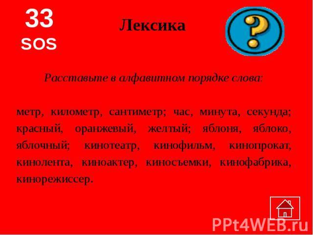 ЛексикаРасставьте в алфавитном порядке слова:метр, километр, сантиметр; час, минута, секунда; красный, оранжевый, желтый; яблоня, яблоко, яблочный; кинотеатр, кинофильм, кинопрокат, кинолента, киноактер, киносъемки, кинофабрика, кинорежиссер.