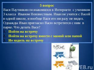 5 вопросВася Паутинкин познакомился в Интернете с учеником 3 класса Иваном Неизв