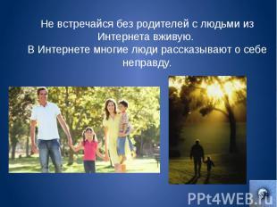 Не встречайся без родителей с людьми из Интернета вживую. В Интернете многие люд