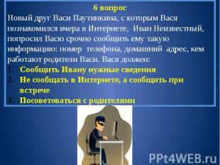 6 вопросНовый друг Васи Паутинкина, с которым Вася познакомился вчера в Интернет
