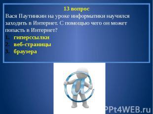 13 вопросВася Паутинкин на уроке информатики научился заходить в Интернет. С пом