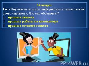 14 вопросВася Паутинкин на уроке информатики услышал новое слово «нетикет». Что