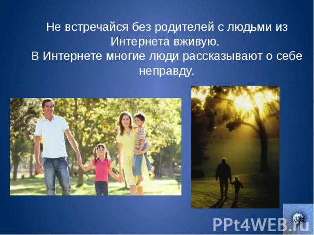 Не встречайся без родителей с людьми из Интернета вживую. В Интернете многие люди рассказывают о себе неправду.